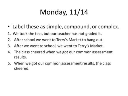 Monday, 11/14 Label these as simple, compound, or complex. 1. We took the test, but our teacher has not graded it. 2.After school we went to Terry's Market.