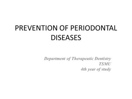 PREVENTION OF PERIODONTAL DISEASES Department of Therapeutic Dentistry TSMU 4th year of study.