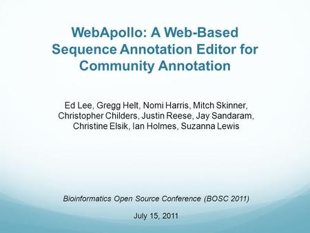 WebApollo: A Web-Based Sequence Annotation Editor for Community Annotation Ed Lee, Gregg Helt, Nomi Harris, Mitch Skinner, Christopher Childers, Justin.
