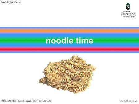 © British Nutrition Foundation 2005 – BNF Food Life Skillswww.nutrition.org.uk Module Number: 4 noodle time.