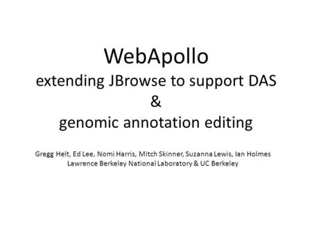 WebApollo extending JBrowse to support DAS & genomic annotation editing Gregg Helt, Ed Lee, Nomi Harris, Mitch Skinner, Suzanna Lewis, Ian Holmes Lawrence.