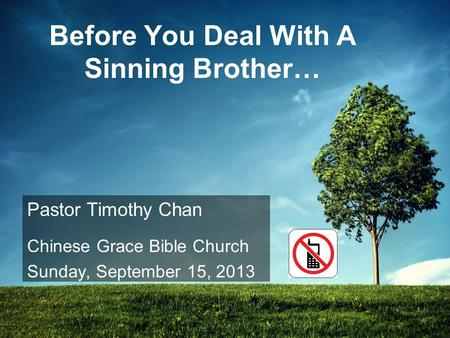 Before You Deal With A Sinning Brother… Pastor Timothy Chan Chinese Grace Bible Church Sunday, September 15, 2013.