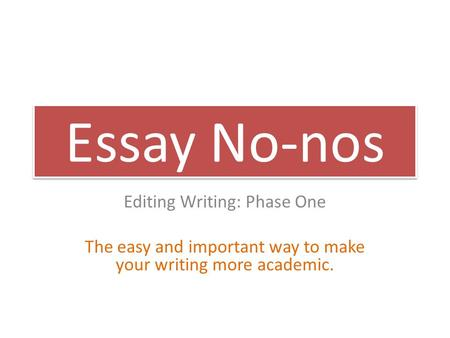 Essay No-nos Editing Writing: Phase One The easy and important way to make your writing more academic.