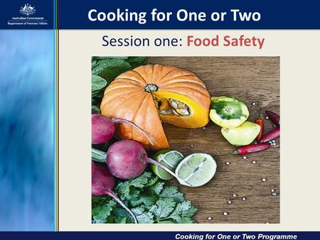 Session one: Food Safety Cooking for One or Two Cooking for One or Two Programme.