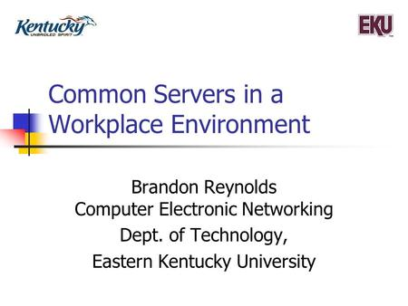 Common Servers in a Workplace Environment Brandon Reynolds Computer Electronic Networking Dept. of Technology, Eastern Kentucky University.