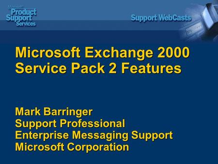 Microsoft Exchange 2000 Service Pack 2 Features Mark Barringer Support Professional Enterprise Messaging Support Microsoft Corporation.