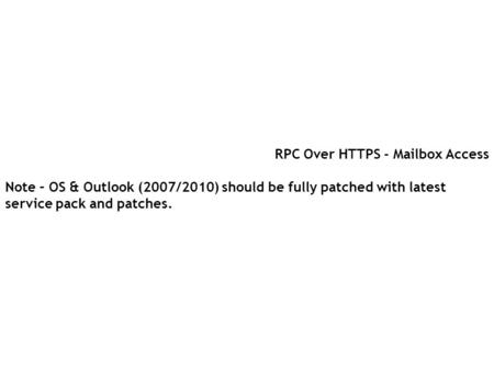 RPC Over HTTPS - Mailbox Access Note – OS & Outlook (2007/2010) should be fully patched with latest service pack and patches.