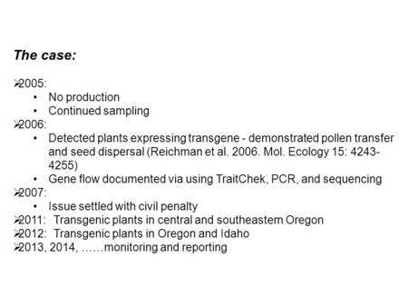 The case:  2005: No production Continued sampling  2006: Detected plants expressing transgene - demonstrated pollen transfer and seed dispersal (Reichman.