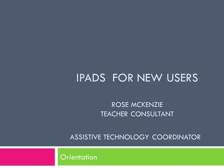 IPADS FOR NEW USERS ROSE MCKENZIE TEACHER CONSULTANT ASSISTIVE TECHNOLOGY COORDINATOR Orientation.