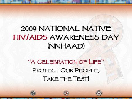"2009 National Native HIV/AIDS Awareness Day (NNHAAD) "" A Celebration of Life "" Protect Our People, Take the Test!"