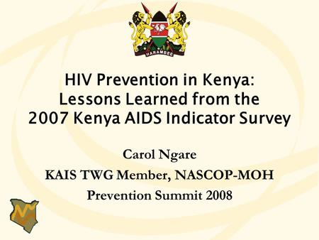 HIV Prevention in Kenya: Lessons Learned from the 2007 Kenya AIDS Indicator Survey Carol Ngare KAIS TWG Member, NASCOP-MOH Prevention Summit 2008 HIV Prevention.