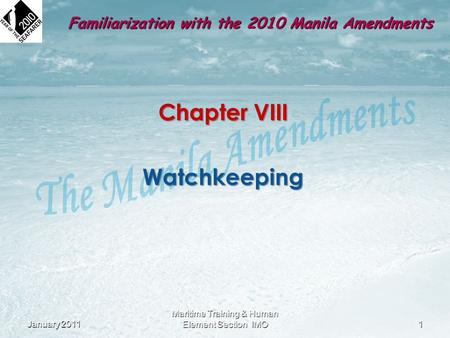 Chapter VIII Watchkeeping January 2011 1 Maritime Training & Human Element Section IMO Familiarization with the 2010 Manila Amendments.