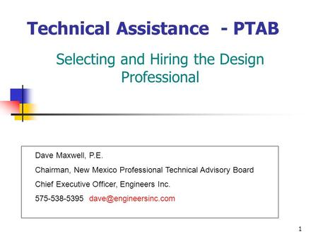 1 Technical Assistance - PTAB Selecting and Hiring the Design Professional Dave Maxwell, P.E. Chairman, New Mexico Professional Technical Advisory Board.