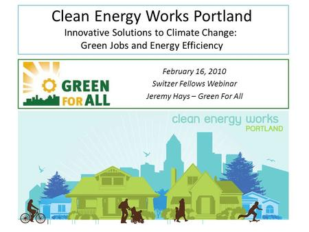 Clean Energy Works Portland Innovative Solutions to Climate Change: Green Jobs and Energy Efficiency February 16, 2010 Switzer Fellows Webinar Jeremy Hays.