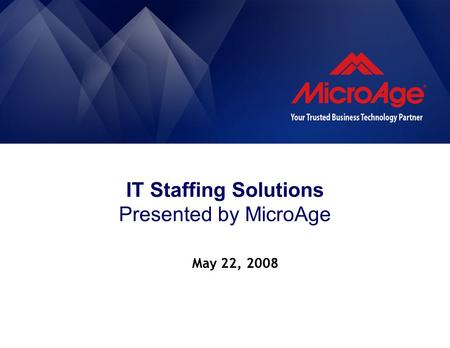 IT Staffing Solutions Presented by MicroAge May 22, 2008.