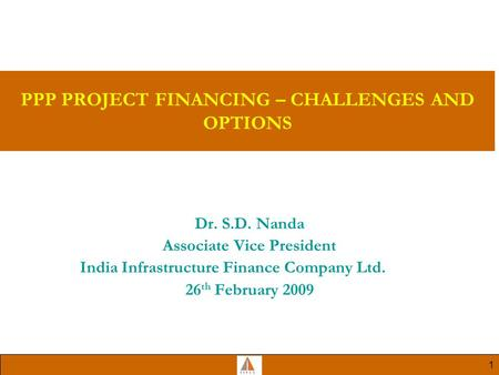 1 PPP PROJECT FINANCING – CHALLENGES AND OPTIONS Dr. S.D. Nanda Associate Vice President India Infrastructure Finance Company Ltd. 26 th February 2009.