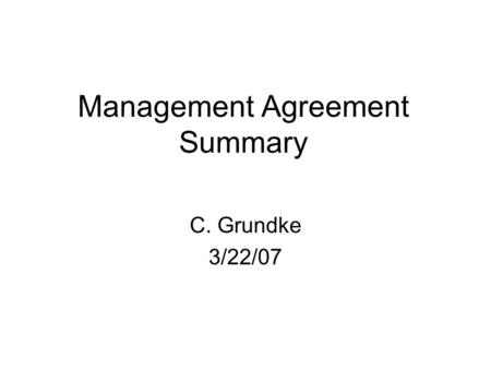 "Management Agreement Summary C. Grundke 3/22/07. Definitions ""Agent"" – Professional Community Management. (PCM). ""Owner"" – Corporation, Board of Directors,"