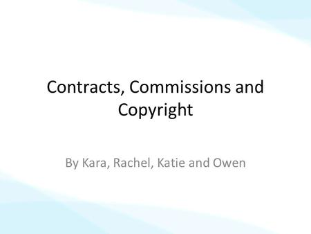 Contracts, Commissions and Copyright By Kara, Rachel, Katie and Owen.