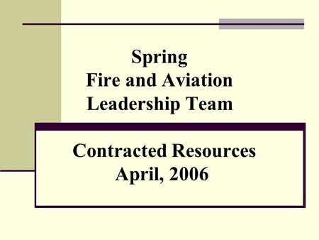 Spring Fire and Aviation Leadership Team Contracted Resources April, 2006.