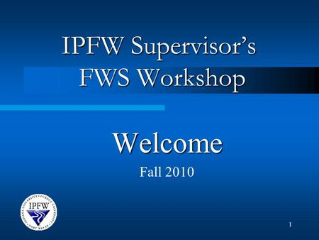 1 IPFW Supervisor's FWS Workshop Welcome Fall 2010.