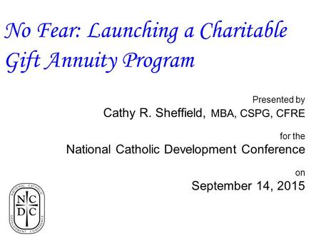 Presented by Cathy R. Sheffield, MBA, CSPG, CFRE for the National Catholic Development Conference on September 14, 2015 No Fear: Launching a Charitable.