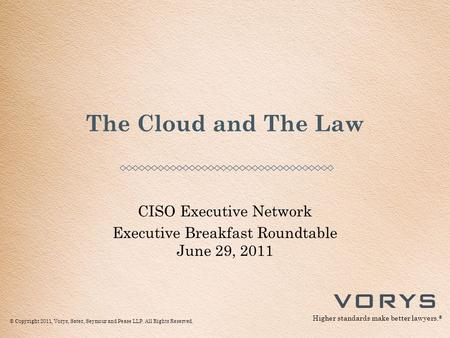 © Copyright 2011, Vorys, Sater, Seymour and Pease LLP. All Rights Reserved. Higher standards make better lawyers. ® CISO Executive Network Executive Breakfast.