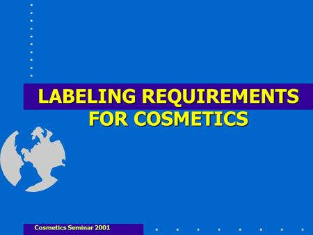 LABELING REQUIREMENTS FOR COSMETICS Cosmetics Seminar 2001.