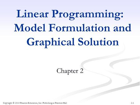2-1 Linear Programming: Model Formulation and Graphical Solution Chapter 2 Copyright © 2010 Pearson Education, Inc. Publishing as Prentice Hall.