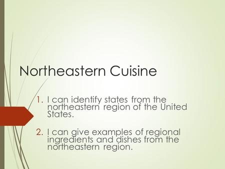 Northeastern Cuisine 1.I can identify states from the northeastern region of the United States. 2.I can give examples of regional ingredients and dishes.