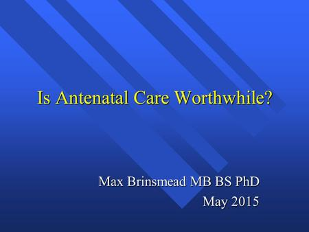 Is Antenatal Care Worthwhile? Max Brinsmead MB BS PhD May 2015.