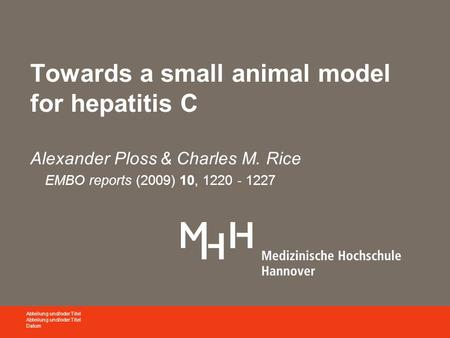 Towards a small animal model for hepatitis C Alexander Ploss & Charles M. Rice EMBO reports (2009) 10, 1220 - 1227 Abteilung und/oder Titel Datum.
