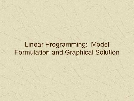 1 Linear Programming: Model Formulation and Graphical Solution.