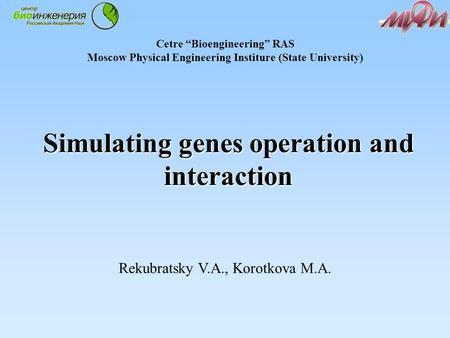 "Simulating genes operation and interaction Rekubratsky V.A., Korotkova M.A. Cetre ""Bioengineering"" RAS Moscow Physical Engineering Institure (State University)"