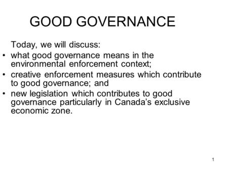 1 GOOD GOVERNANCE Today, we will discuss: what good governance means in the environmental enforcement context; creative enforcement measures which contribute.
