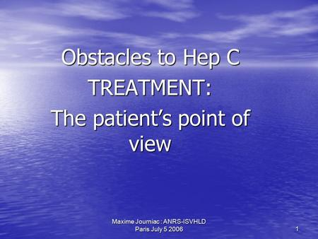 Maxime Journiac : ANRS-ISVHLD Paris July 5 2006 1 Obstacles to Hep C TREATMENT: The patient's point of view.
