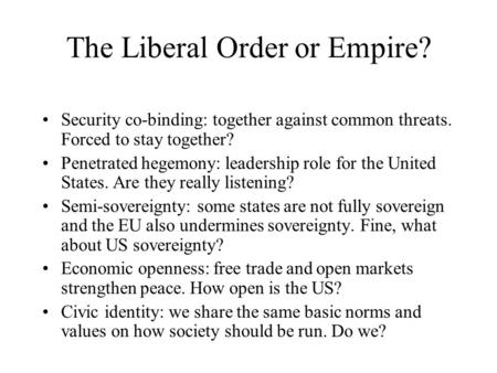 The Liberal Order or Empire? Security co-binding: together against common threats. Forced to stay together? Penetrated hegemony: leadership role for the.