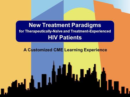 New Treatment Paradigms for Therapeutically-Naïve and Treatment-Experienced HIV Patients A Customized CME Learning Experience.