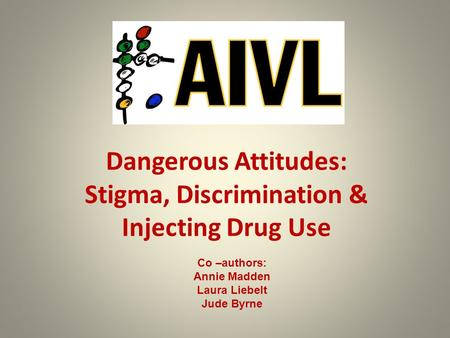 Dangerous Attitudes: Stigma, Discrimination & Injecting Drug Use Co –authors: Annie Madden Laura Liebelt Jude Byrne.
