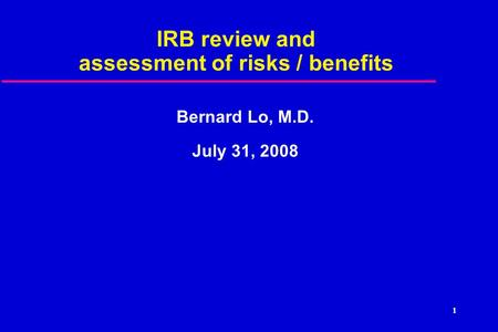 1 IRB review and assessment of risks / benefits Bernard Lo, M.D. July 31, 2008.