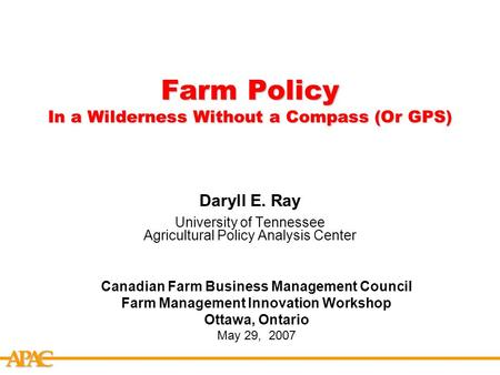 APCA Farm Policy In a Wilderness Without a Compass (Or GPS) Daryll E. Ray University of Tennessee Agricultural Policy Analysis Center Canadian Farm Business.