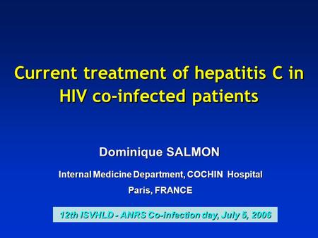 Current treatment of hepatitis C in HIV co-infected patients Dominique SALMON Internal Medicine Department, COCHIN Hospital Paris, FRANCE 12th ISVHLD -