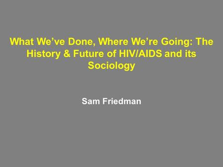 What We've Done, Where We're Going: The History & Future of HIV/AIDS and its Sociology Sam Friedman.