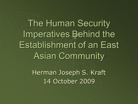 The Human Security Imperatives Behind the Establishment of an East Asian Community Herman Joseph S. Kraft 14 October 2009.