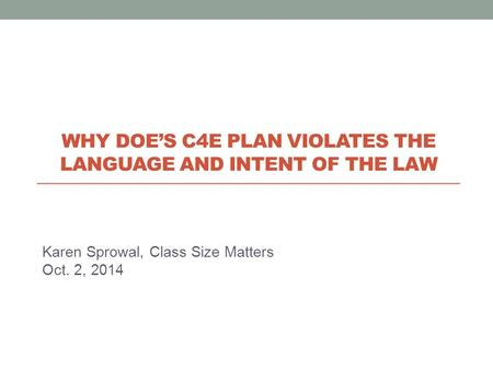 Karen Sprowal, Class Size Matters Oct. 2, 2014 WHY DOE'S C4E PLAN VIOLATES THE LANGUAGE AND INTENT OF THE LAW.