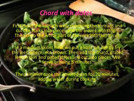 Chard with dates First clean the spinach well, removing the threads and cut the stalks into pieces and the leaves into strips. Then chop the white part.