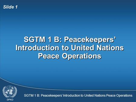 SGTM 1 B: Peacekeepers' Introduction to United Nations Peace Operations Slide 1 SGTM 1 B: Peacekeepers' Introduction to United Nations Peace Operations.