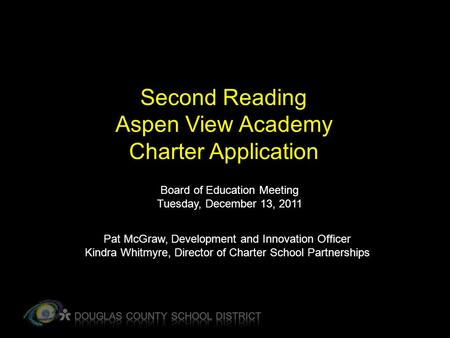 Second Reading Aspen View Academy Charter Application Board of Education Meeting Tuesday, December 13, 2011 Pat McGraw, Development and Innovation Officer.