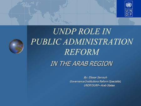 UNDP ROLE IN PUBLIC ADMINISTRATION REFORM IN THE ARAB REGION By: Elissar Sarrouh Governance Institutions Reform Specialist, Governance Institutions Reform.