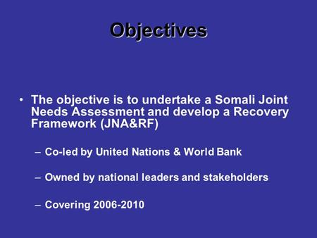 Objectives The objective is to undertake a Somali Joint Needs Assessment and develop a Recovery Framework (JNA&RF) –Co-led by United Nations & World Bank.