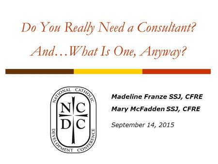 D o You Really Need a Consultant? And…What Is One, Anyway? Madeline Franze SSJ, CFRE Mary McFadden SSJ, CFRE September 14, 2015.